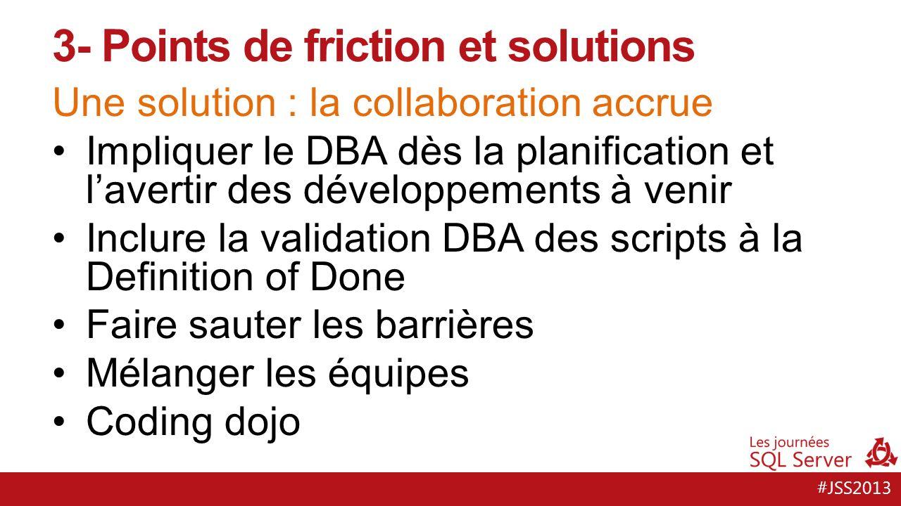 #JSS2013 Une solution : la collaboration accrue Impliquer le DBA dès la planification et lavertir des développements à venir Inclure la validation DBA des scripts à la Definition of Done Faire sauter les barrières Mélanger les équipes Coding dojo 3- Points de friction et solutions