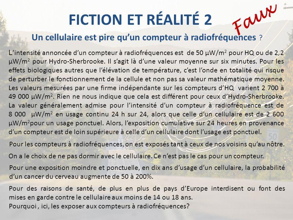 FICTION ET RÉALITÉ 2 Un cellulaire est pire quun compteur à radiofréquences ? Faux On a le choix de ne pas dormir avec le cellulaire. Ce nest pas le c