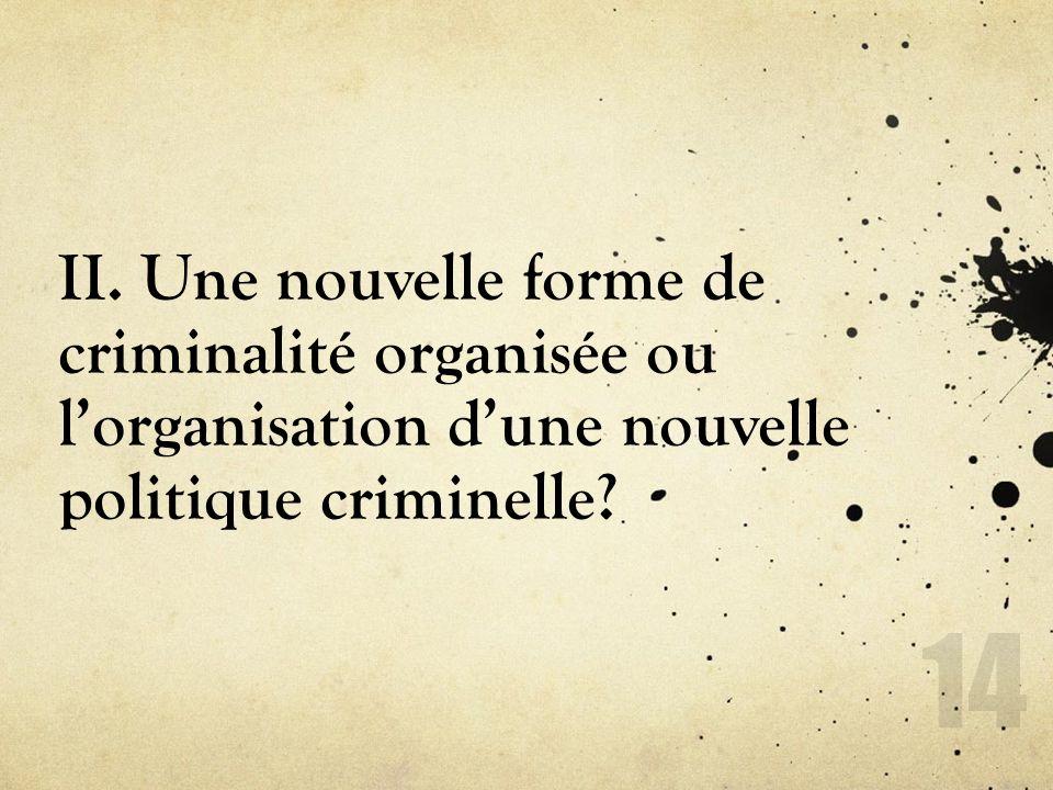 II. Une nouvelle forme de criminalité organisée ou lorganisation dune nouvelle politique criminelle? 14