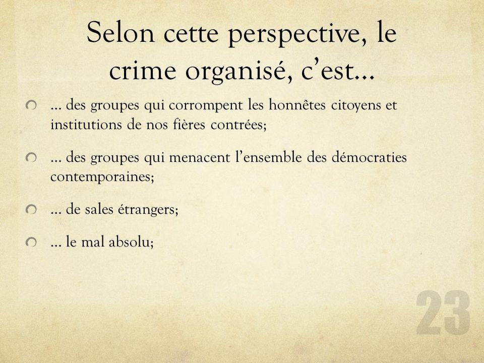 Selon cette perspective, le crime organisé, cest… … des groupes qui corrompent les honnêtes citoyens et institutions de nos fières contrées; … des gro