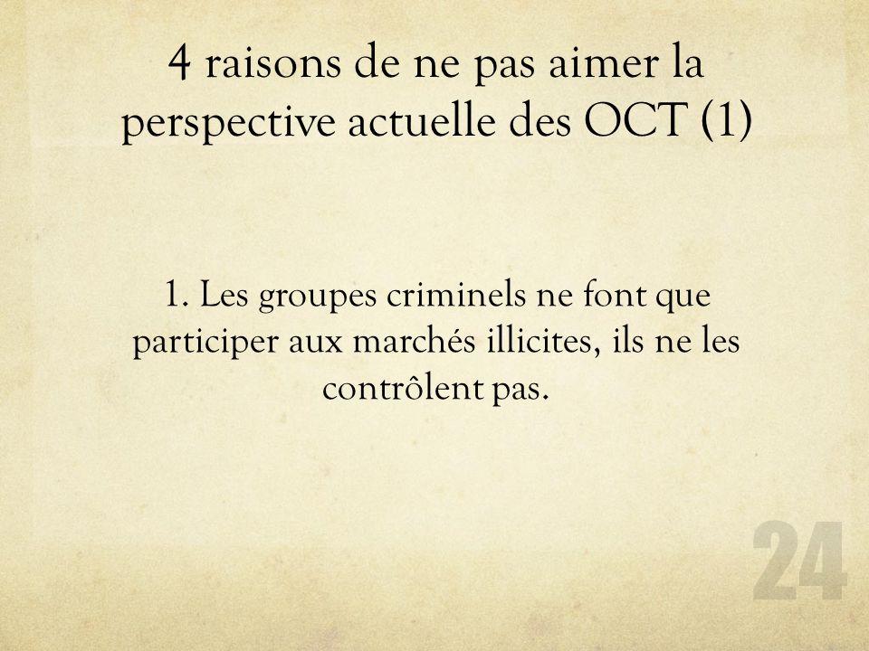 4 raisons de ne pas aimer la perspective actuelle des OCT (1) 24 1. Les groupes criminels ne font que participer aux marchés illicites, ils ne les con