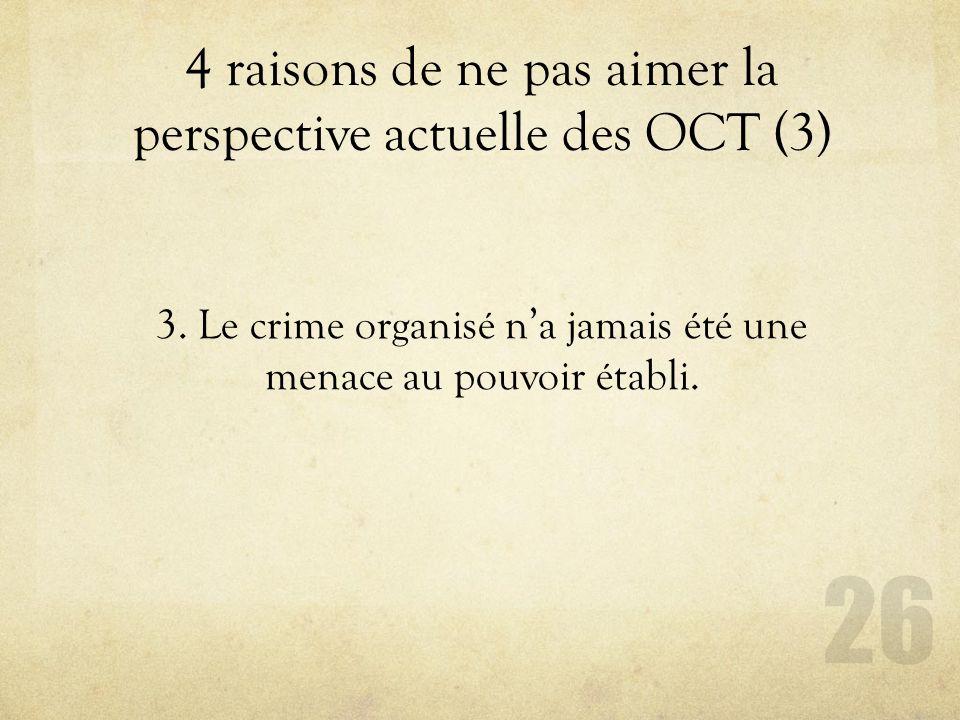 4 raisons de ne pas aimer la perspective actuelle des OCT (3) 26 3. Le crime organisé na jamais été une menace au pouvoir établi.