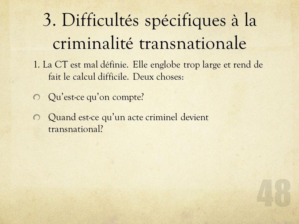 3. Difficultés spécifiques à la criminalité transnationale 1. La CT est mal définie. Elle englobe trop large et rend de fait le calcul difficile. Deux