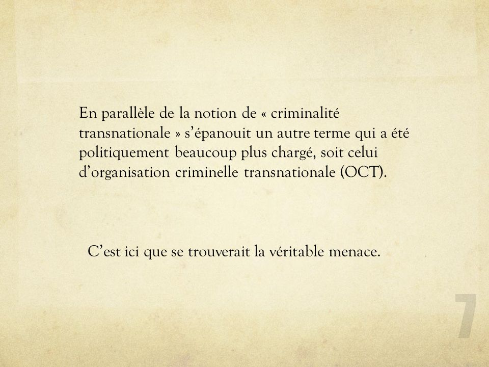 Les crimes transnationaux « primitifs » 28 Piraterie maritime Esclavagisme Trafic dopium In this sense, transnational crime is new only for the manner in which law-enforcement and international agencies have recently identified it as a priority (Findlay 1999: 51).
