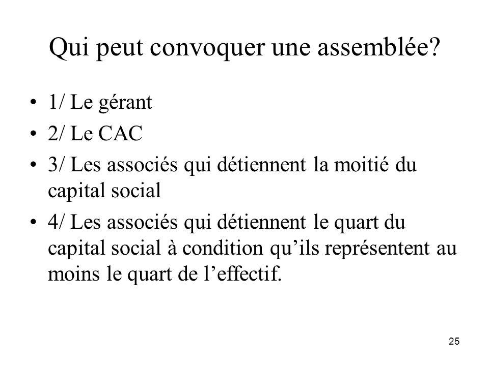 25 Qui peut convoquer une assemblée? 1/ Le gérant 2/ Le CAC 3/ Les associés qui détiennent la moitié du capital social 4/ Les associés qui détiennent