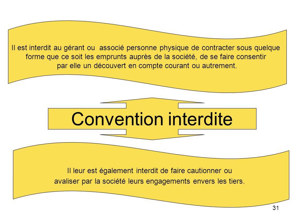 31 Convention interdite Il est interdit au gérant ou associé personne physique de contracter sous quelque forme que ce soit les emprunts auprès de la