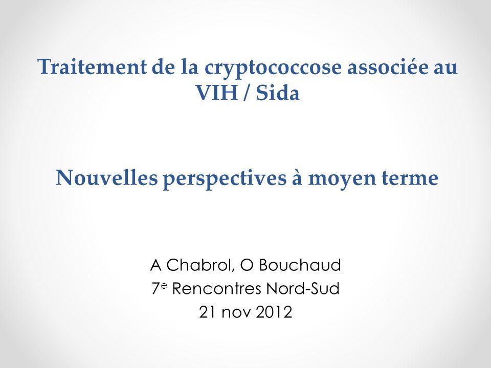 Traitement de la cryptococcose associée au VIH / Sida Nouvelles perspectives à moyen terme A Chabrol, O Bouchaud 7 e Rencontres Nord-Sud 21 nov 2012