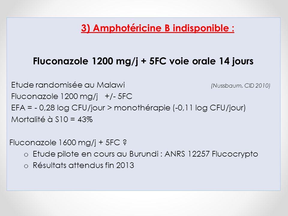 3) Amphotéricine B indisponible : Fluconazole 1200 mg/j + 5FC voie orale 14 jours Etude randomisée au Malawi (Nussbaum, CID 2010) Fluconazole 1200 mg/