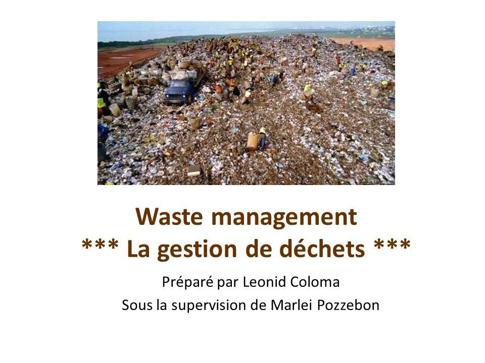 Waste management *** La gestion de déchets *** Préparé par Leonid Coloma Sous la supervision de Marlei Pozzebon