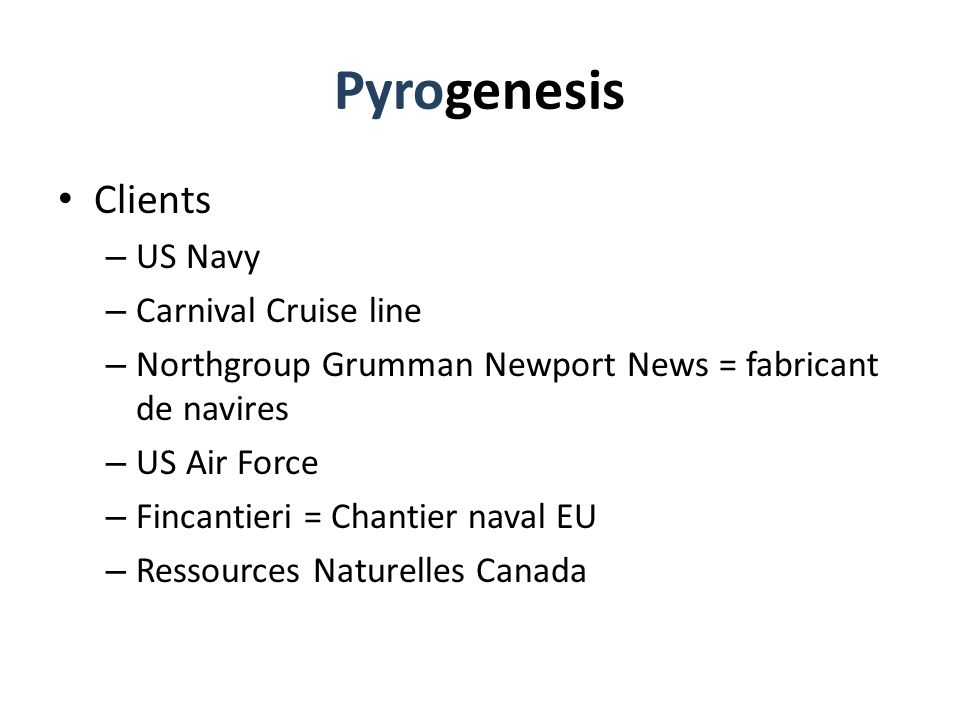 Pyrogenesis Clients – US Navy – Carnival Cruise line – Northgroup Grumman Newport News = fabricant de navires – US Air Force – Fincantieri = Chantier naval EU – Ressources Naturelles Canada