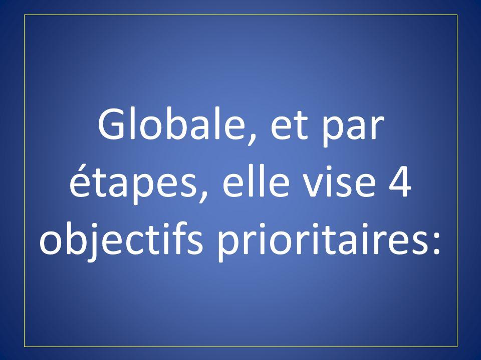 Globale, et par étapes, elle vise 4 objectifs prioritaires:
