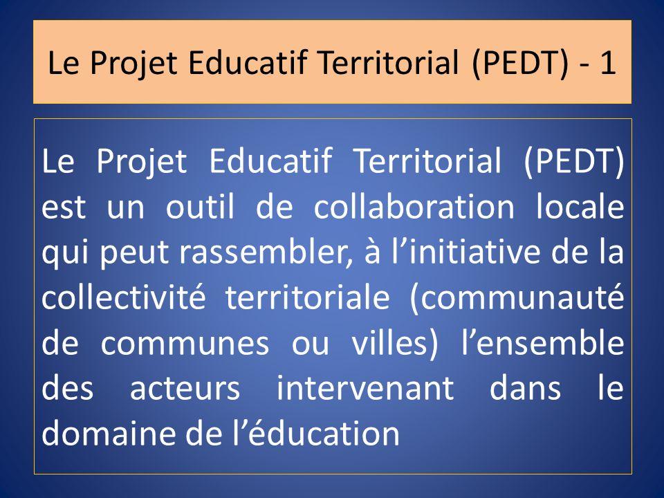 Le Projet Educatif Territorial (PEDT) - 1 Le Projet Educatif Territorial (PEDT) est un outil de collaboration locale qui peut rassembler, à linitiativ