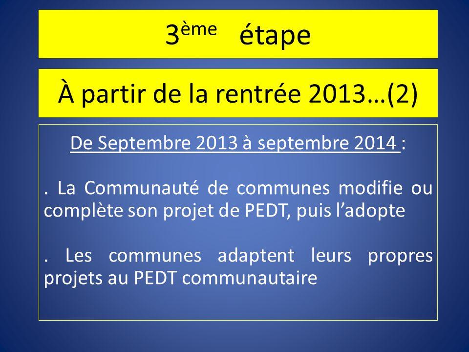 3 ème étape À partir de la rentrée 2013…(2) De Septembre 2013 à septembre 2014 :. La Communauté de communes modifie ou complète son projet de PEDT, pu