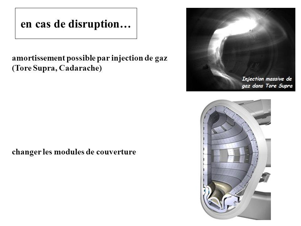 en cas de disruption… amortissement possible par injection de gaz (Tore Supra, Cadarache) changer les modules de couverture