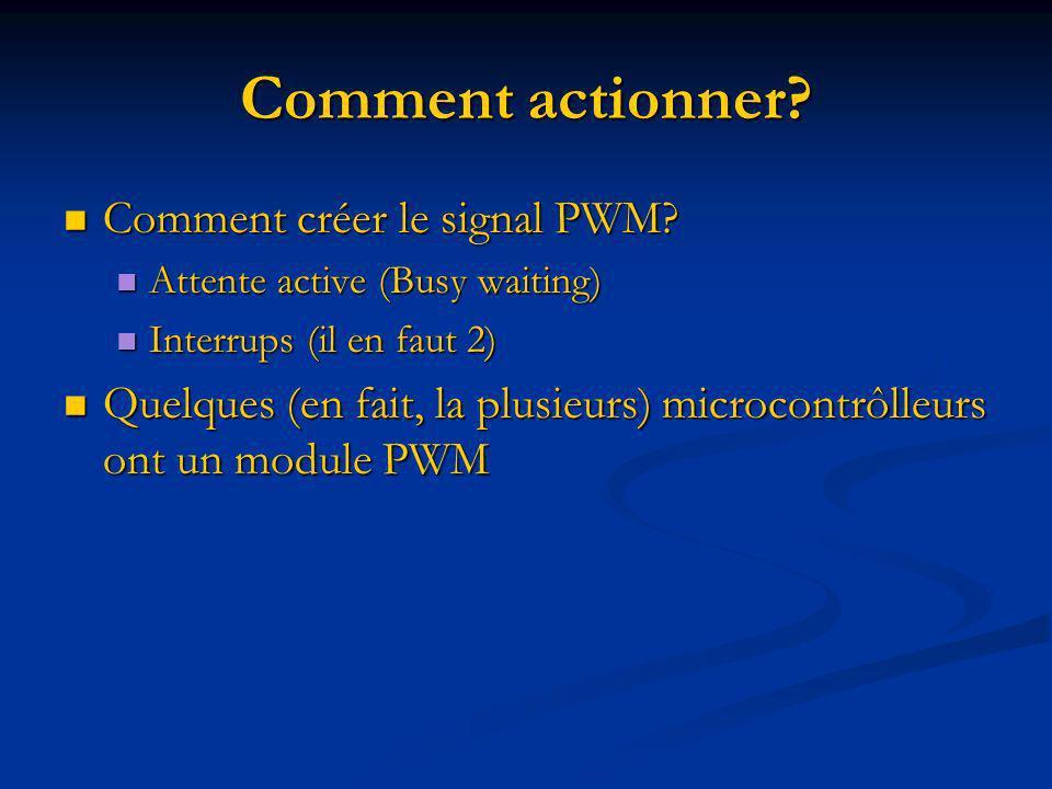 Comment actionner? Comment créer le signal PWM? Comment créer le signal PWM? Attente active (Busy waiting) Attente active (Busy waiting) Interrups (il