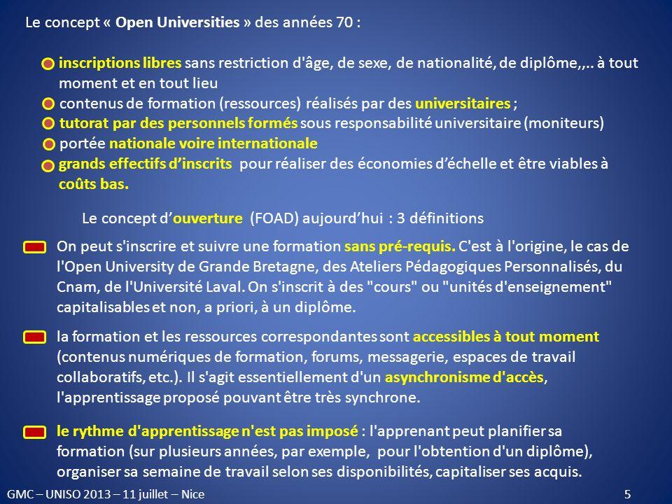 La troisième époque : les technologies numériques 1985 : Le Plan Informatique pour Tous : développer lenseignement utilisant les TIC 1995 : lère du numérique : Internet, microinformatique, réseaux informatiques, téléphonie mobile, numérisation du son, de limage, de la vidéo,… 2001-2003 : en France, les campus numériques initiative du ministère de lenseignement supérieur pour constituer par consortiums duniversités un enseignement à distance à vocation internationale (64 campus labellisés) 2003 : les Universités Numériques en Région (UNR) et les ENT 2004 : les Universités Numériques Thématiques (UNT) GMC – UNISO 2013 – 11 juillet – Nice 6