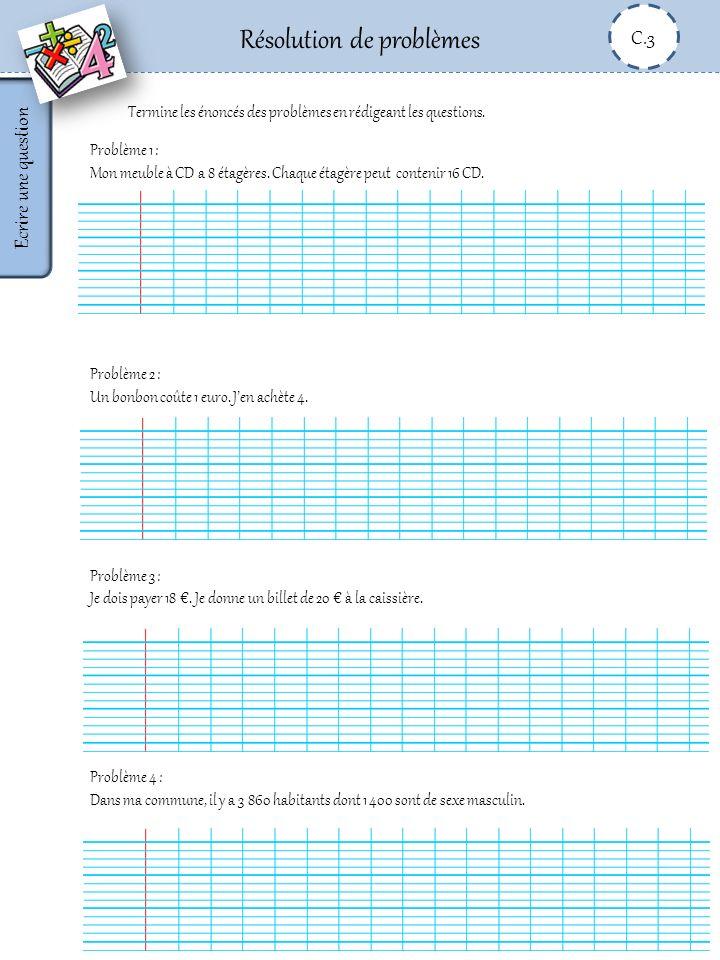 Résolution de problèmes C.3 Ecrire une question Problème 1 : Mon meuble à CD a 8 étagères. Chaque étagère peut contenir 16 CD. Problème 2 : Un bonbon