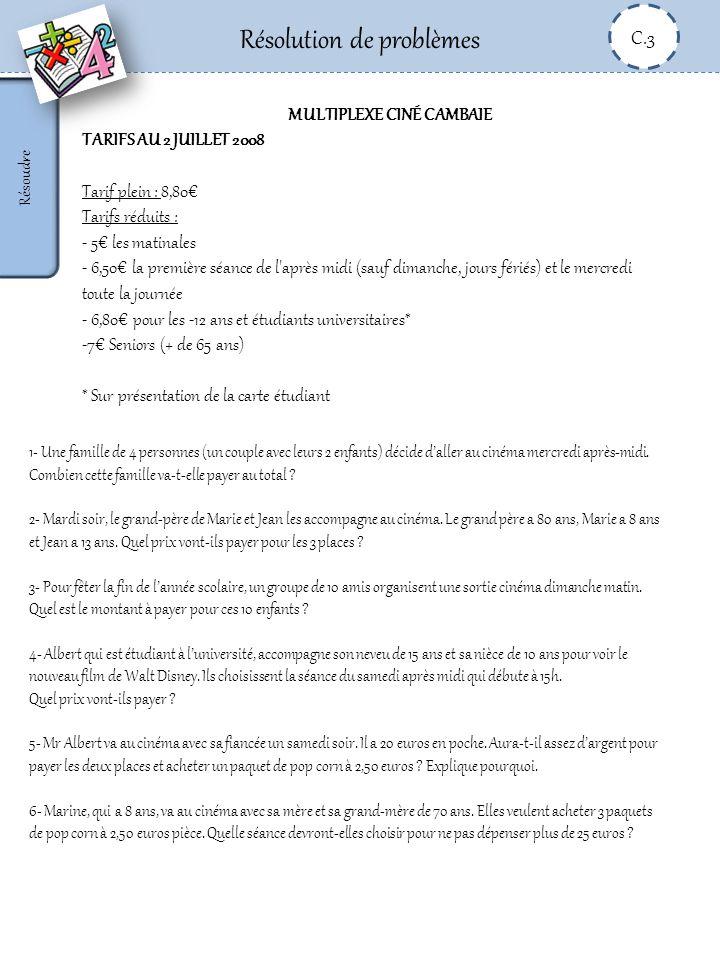 Résolution de problèmes C.3 Résoudre MULTIPLEXE CINÉ CAMBAIE TARIFS AU 2 JUILLET 2008 Tarif plein : 8,80 Tarifs réduits : - 5 les matinales - 6,50 la