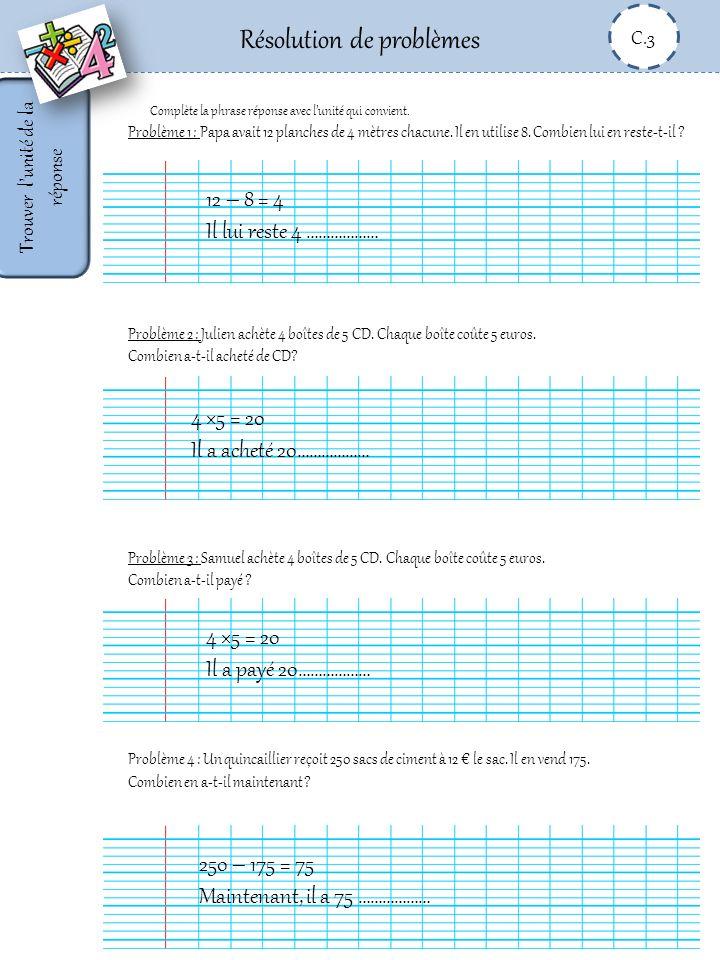 Résolution de problèmes C.3 Trouver lunité de la réponse Problème 1 : Papa avait 12 planches de 4 mètres chacune. Il en utilise 8. Combien lui en rest