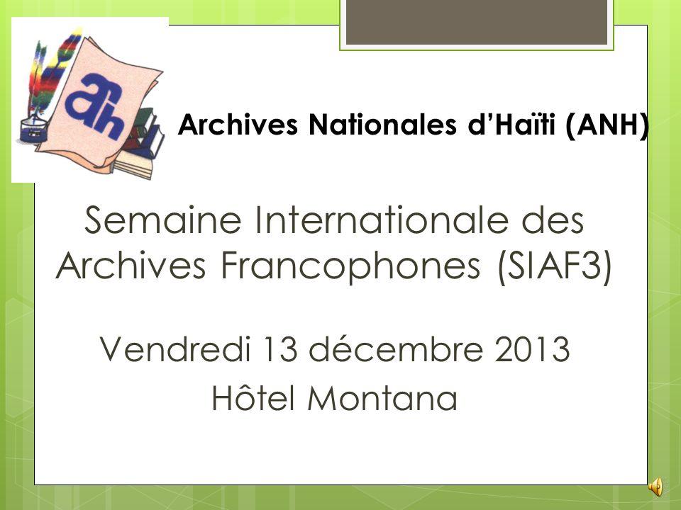 Semaine Internationale des Archives Francophones (SIAF3) Vendredi 13 décembre 2013 Hôtel Montana Archives Nationales dHaïti (ANH)