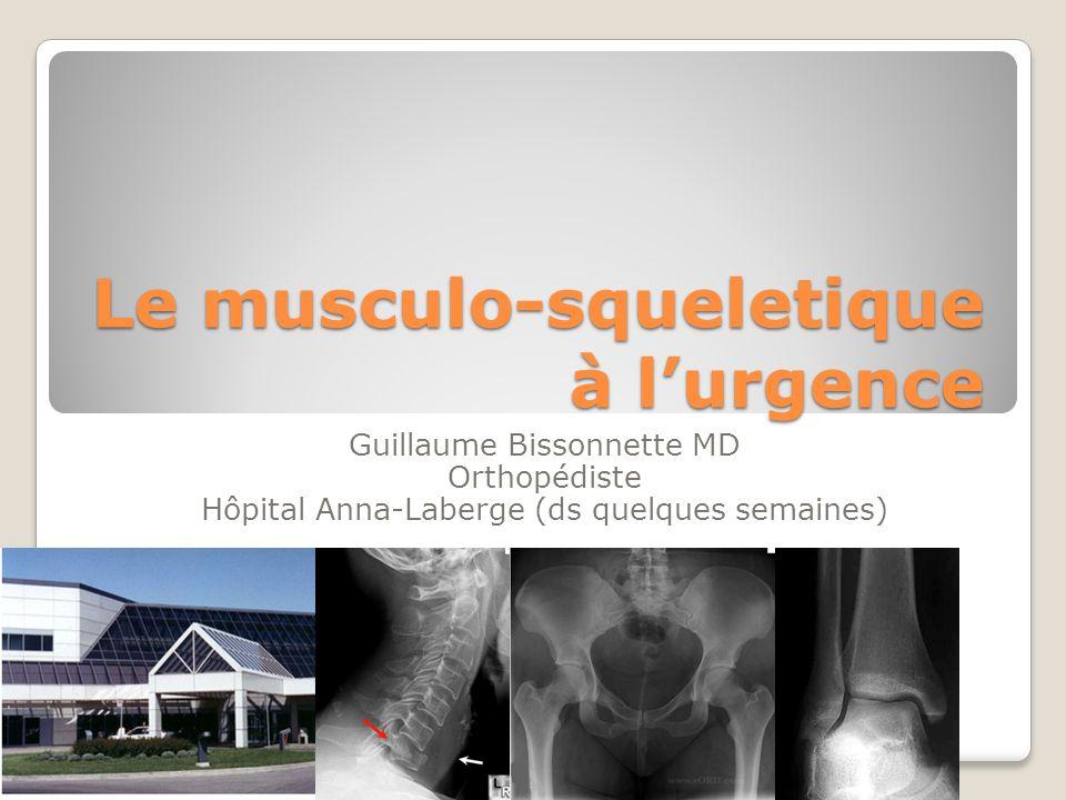 Le musculo-squeletique à lurgence Guillaume Bissonnette MD Orthopédiste Hôpital Anna-Laberge (ds quelques semaines)
