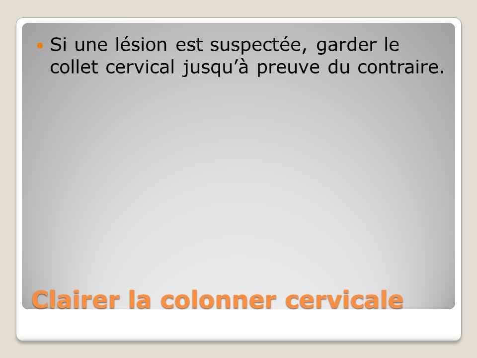 Clairer la colonner cervicale Si une lésion est suspectée, garder le collet cervical jusquà preuve du contraire.