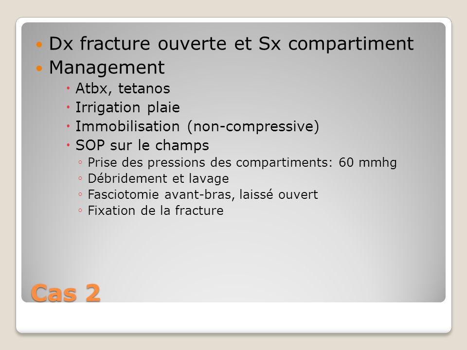 Cas 2 Dx fracture ouverte et Sx compartiment Management Atbx, tetanos Irrigation plaie Immobilisation (non-compressive) SOP sur le champs Prise des pr