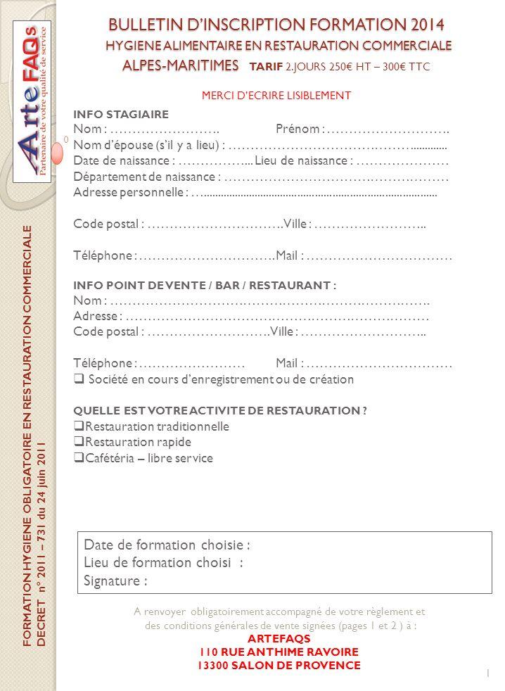 BULLETIN DINSCRIPTION FORMATION 2014 HYGIENE ALIMENTAIRE EN RESTAURATION COMMERCIALE ALPES-MARITIMES BULLETIN DINSCRIPTION FORMATION 2014 HYGIENE ALIMENTAIRE EN RESTAURATION COMMERCIALE ALPES-MARITIMES TARIF 2.JOURS 250 HT – 300 TTC A renvoyer obligatoirement accompagné de votre règlement et des conditions générales de vente signées (pages 1 et 2 ) à : ARTEFAQS 110 RUE ANTHIME RAVOIRE 13300 SALON DE PROVENCE 1 INFO STAGIAIRE Nom : …………………….Prénom : ……………………….