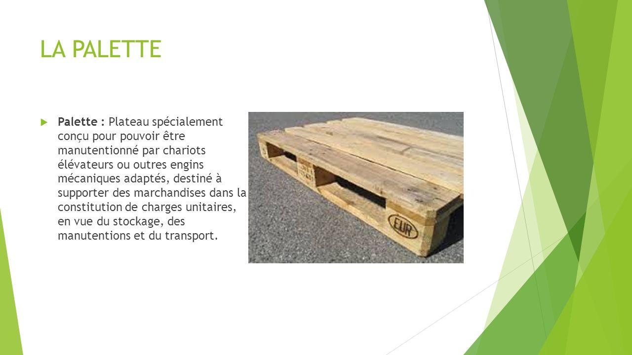 LA PALETTE Palette : Plateau spécialement conçu pour pouvoir être manutentionné par chariots élévateurs ou outres engins mécaniques adaptés, destiné à