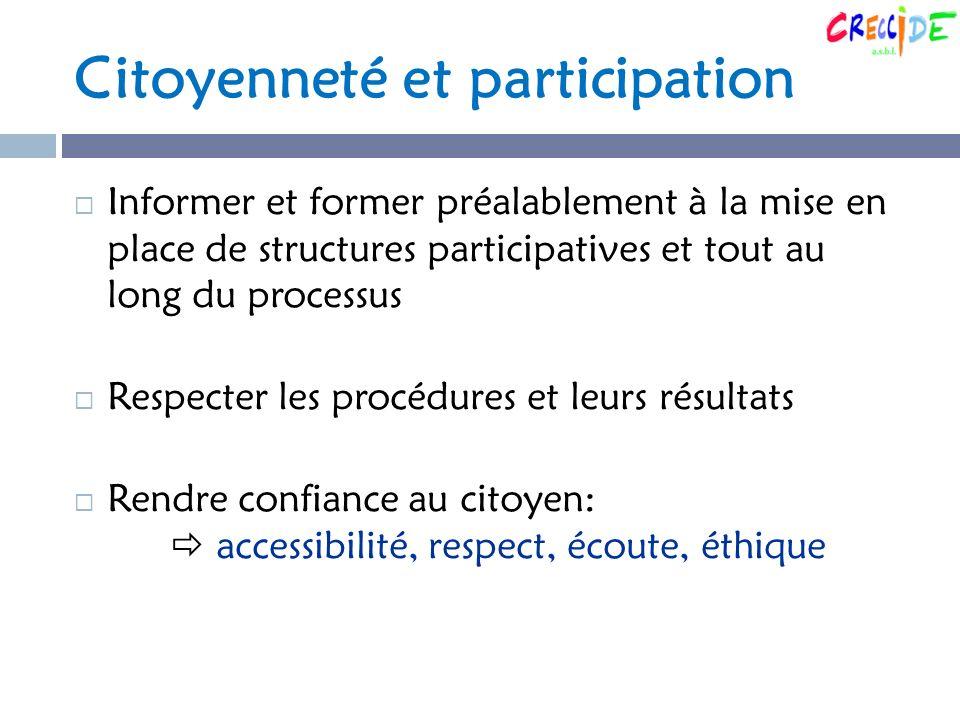 Citoyenneté et participation Informer et former préalablement à la mise en place de structures participatives et tout au long du processus Respecter les procédures et leurs résultats Rendre confiance au citoyen: accessibilité, respect, écoute, éthique