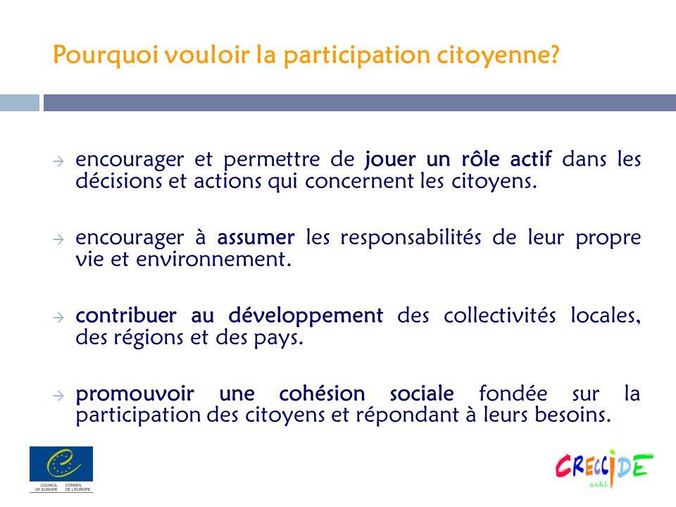 Pourquoi vouloir la participation citoyenne? encourager et permettre de jouer un rôle actif dans les décisions et actions qui concernent les citoyens.