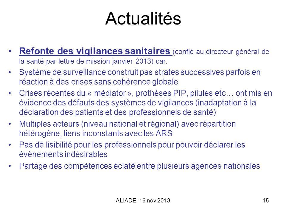 ALIADE- 16 nov 201315 Actualités Refonte des vigilances sanitaires (confié au directeur général de la santé par lettre de mission janvier 2013) car: S