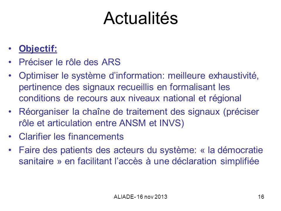 ALIADE- 16 nov 201316 Actualités Objectif: Préciser le rôle des ARS Optimiser le système dinformation: meilleure exhaustivité, pertinence des signaux