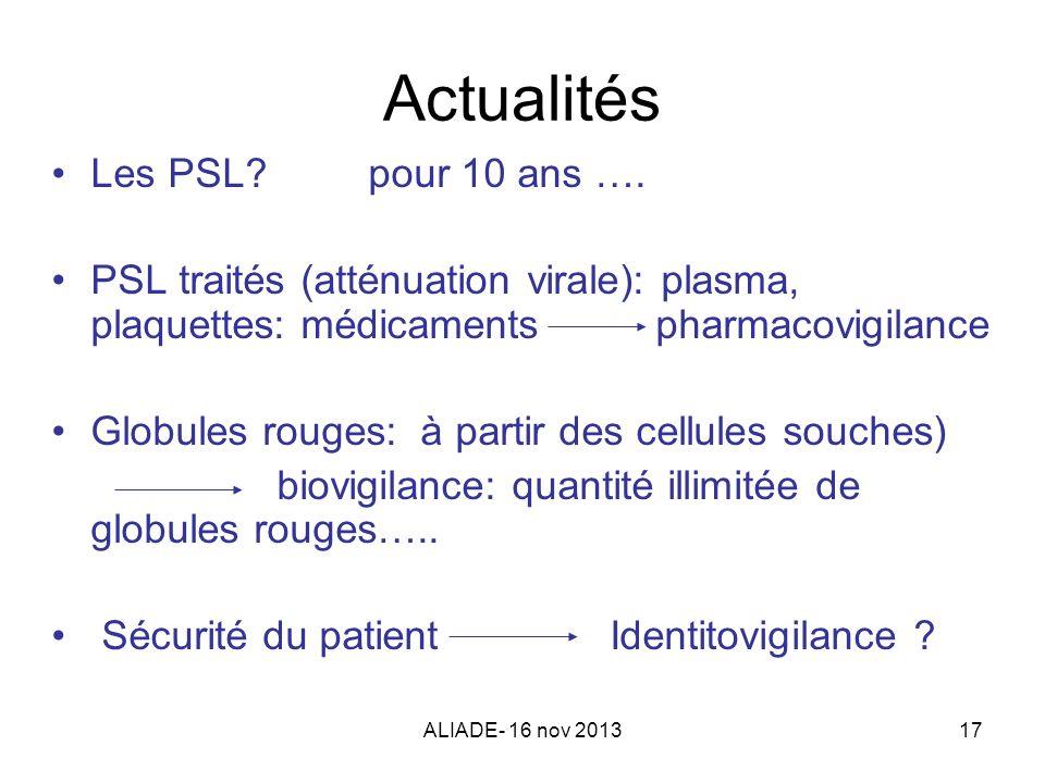 ALIADE- 16 nov 201317 Actualités Les PSL? pour 10 ans …. PSL traités (atténuation virale): plasma, plaquettes: médicaments pharmacovigilance Globules