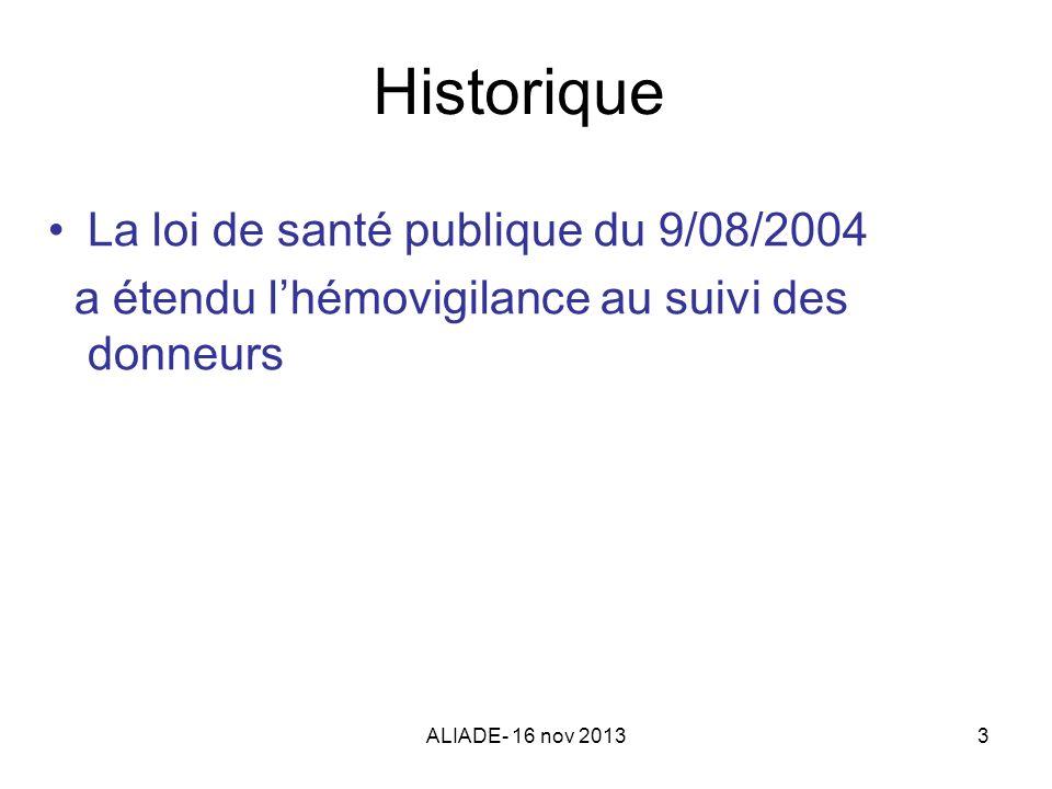 ALIADE- 16 nov 20133 Historique La loi de santé publique du 9/08/2004 a étendu lhémovigilance au suivi des donneurs