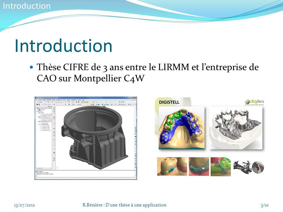 Sujet : Reconstruction dun modèle B-Rep à partir dun maillage 3D Deux étapes principales : Extraction de primitive Construction de la topologie 13/07/2012R.Bénière : D une thèse à une application4/10 Présentation de la thèse