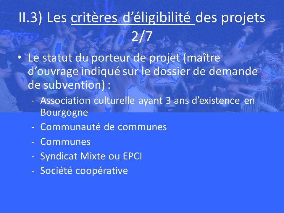 II.3) Les critères déligibilité des projets 2/7 Le statut du porteur de projet (maître douvrage indiqué sur le dossier de demande de subvention) : -Association culturelle ayant 3 ans dexistence en Bourgogne -Communauté de communes -Communes -Syndicat Mixte ou EPCI -Société coopérative