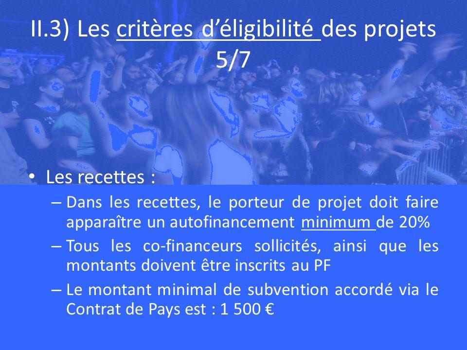 II.3) Les critères déligibilité des projets 5/7 Les recettes : – Dans les recettes, le porteur de projet doit faire apparaître un autofinancement minimum de 20% – Tous les co-financeurs sollicités, ainsi que les montants doivent être inscrits au PF – Le montant minimal de subvention accordé via le Contrat de Pays est : 1 500