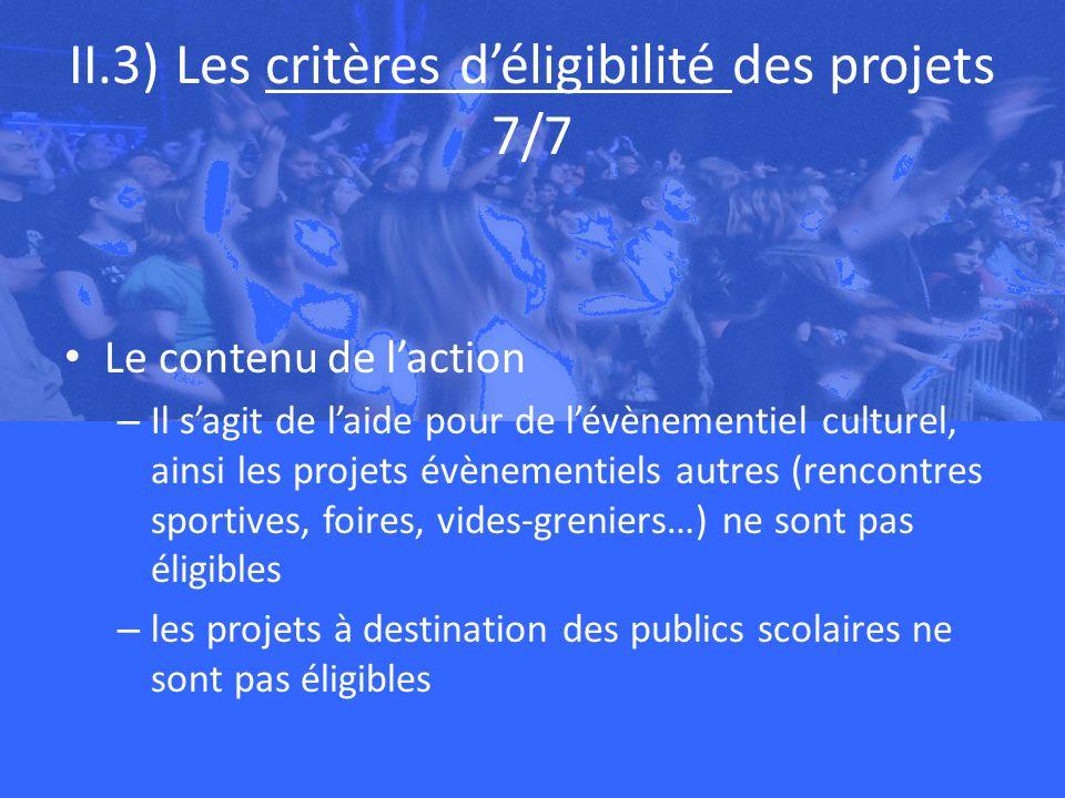 II.3) Les critères déligibilité des projets 7/7 Le contenu de laction – Il sagit de laide pour de lévènementiel culturel, ainsi les projets évènementiels autres (rencontres sportives, foires, vides-greniers…) ne sont pas éligibles – les projets à destination des publics scolaires ne sont pas éligibles
