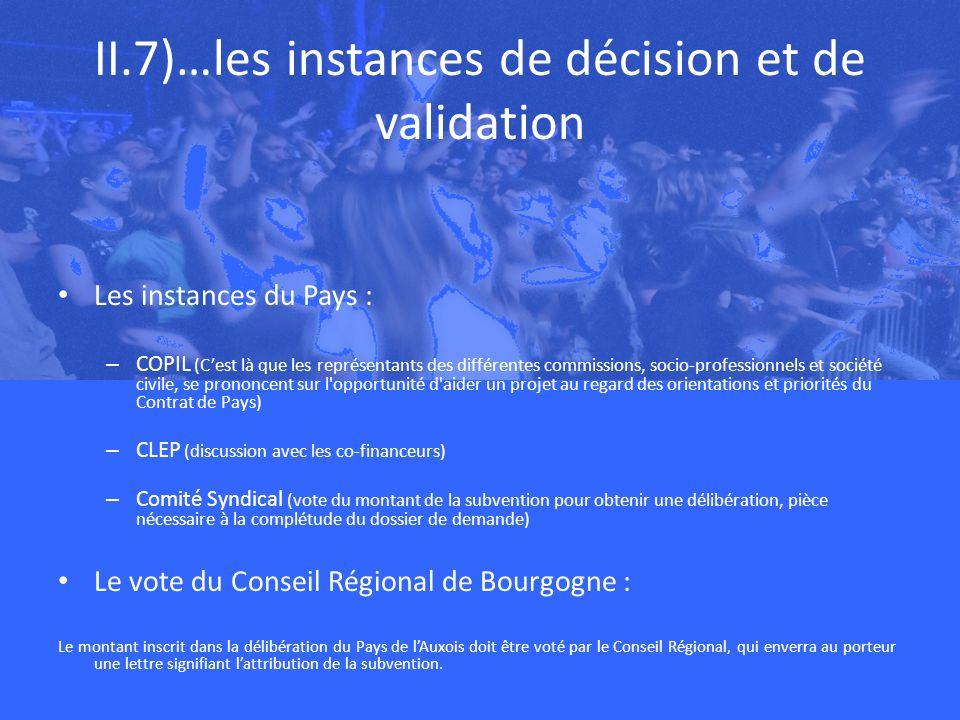 II.7)…les instances de décision et de validation Les instances du Pays : – COPIL (Cest là que les représentants des différentes commissions, socio-professionnels et société civile, se prononcent sur l opportunité d aider un projet au regard des orientations et priorités du Contrat de Pays) – CLEP (discussion avec les co-financeurs) – Comité Syndical (vote du montant de la subvention pour obtenir une délibération, pièce nécessaire à la complétude du dossier de demande) Le vote du Conseil Régional de Bourgogne : Le montant inscrit dans la délibération du Pays de lAuxois doit être voté par le Conseil Régional, qui enverra au porteur une lettre signifiant lattribution de la subvention.