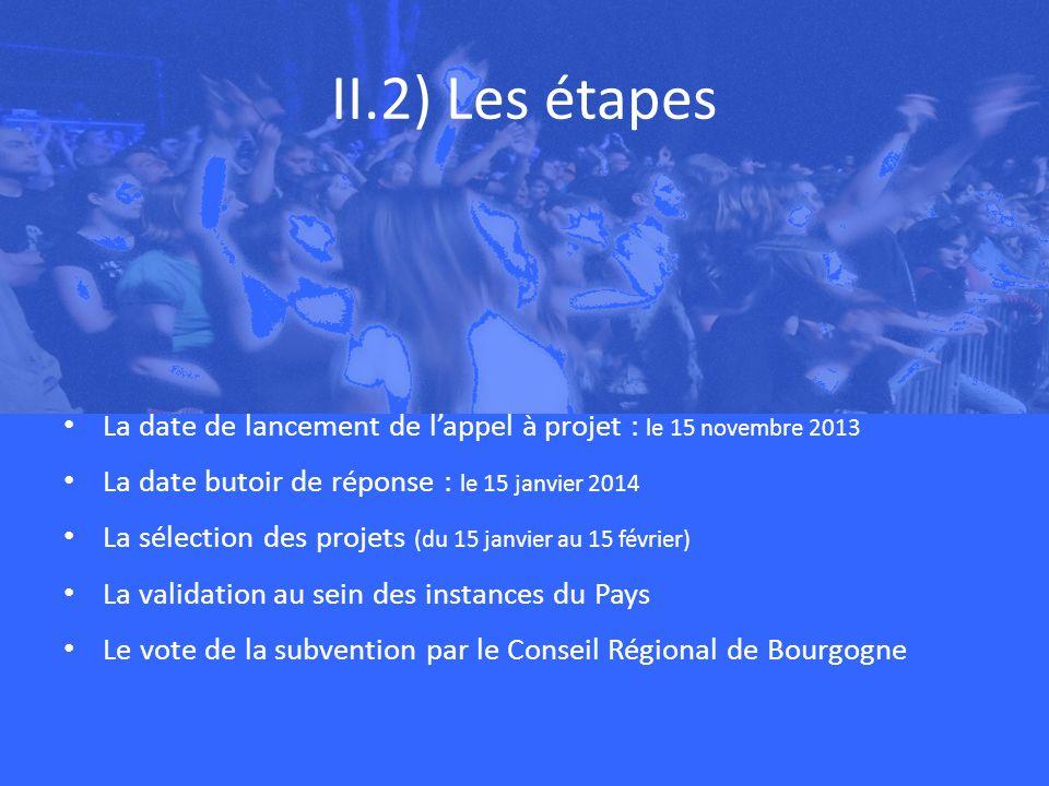 II.2) Les étapes La date de lancement de lappel à projet : le 15 novembre 2013 La date butoir de réponse : le 15 janvier 2014 La sélection des projets (du 15 janvier au 15 février) La validation au sein des instances du Pays Le vote de la subvention par le Conseil Régional de Bourgogne