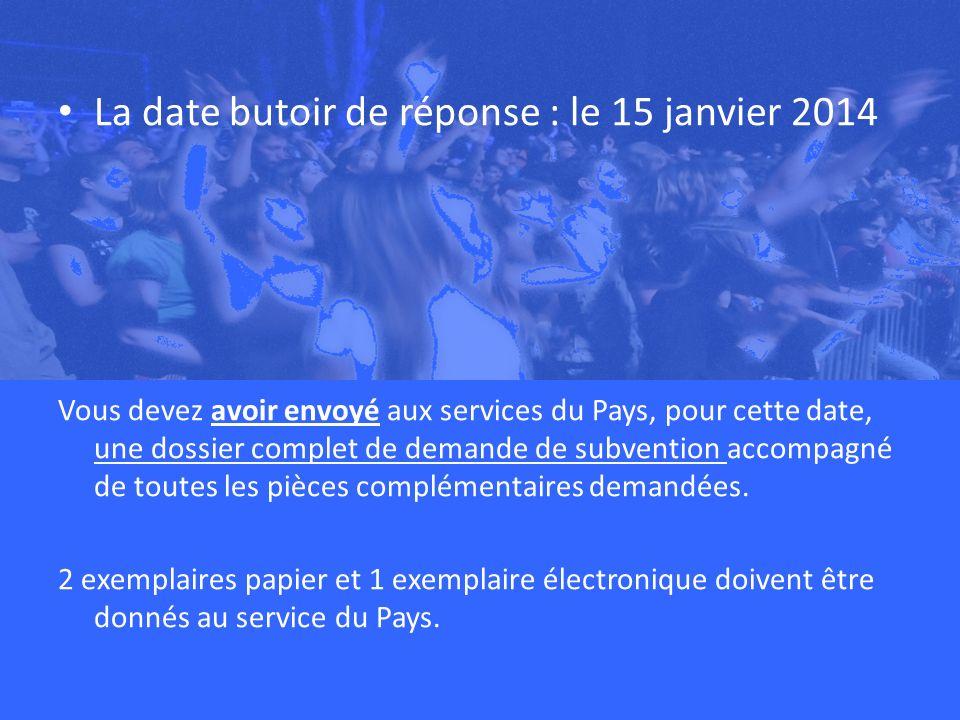La date butoir de réponse : le 15 janvier 2014 Vous devez avoir envoyé aux services du Pays, pour cette date, une dossier complet de demande de subvention accompagné de toutes les pièces complémentaires demandées.