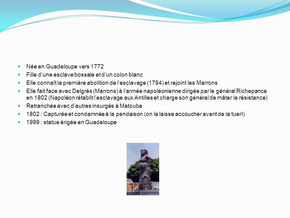 Née en Guadeloupe vers 1772 Fille dune esclave bossale et dun colon blanc Elle connaît la première abolition de lesclavage (1794) et rejoint les Marrons Elle fait face avec Delgrès (Marrons) à larmée napoléonienne dirigée par le général Richepance en 1802 (Napoléon rétablit lesclavage aux Antilles et charge son général de mâter la résistance) Retranchée avec dautres insurgés à Matouba 1802 : Capturée et condamnée à la pendaison (on la laisse accoucher avant de la tuer!) 1999 : statue érigée en Guadeloupe