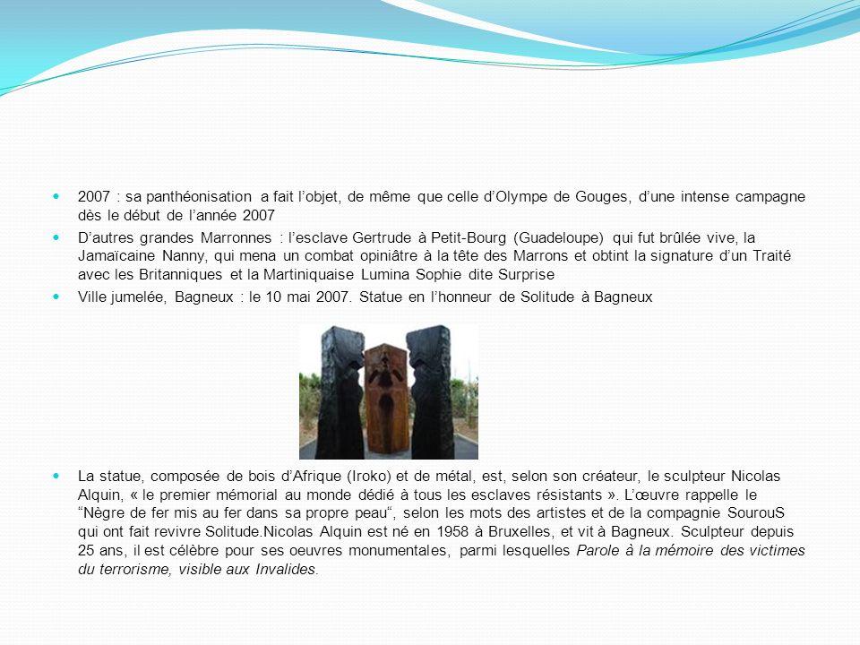 2007 : sa panthéonisation a fait lobjet, de même que celle dOlympe de Gouges, dune intense campagne dès le début de lannée 2007 Dautres grandes Marronnes : lesclave Gertrude à Petit-Bourg (Guadeloupe) qui fut brûlée vive, la Jamaïcaine Nanny, qui mena un combat opiniâtre à la tête des Marrons et obtint la signature dun Traité avec les Britanniques et la Martiniquaise Lumina Sophie dite Surprise Ville jumelée, Bagneux : le 10 mai 2007.