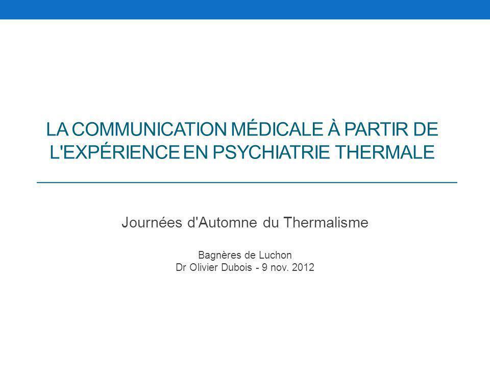 LA COMMUNICATION MÉDICALE À PARTIR DE L'EXPÉRIENCE EN PSYCHIATRIE THERMALE Journées d'Automne du Thermalisme Bagnères de Luchon Dr Olivier Dubois - 9