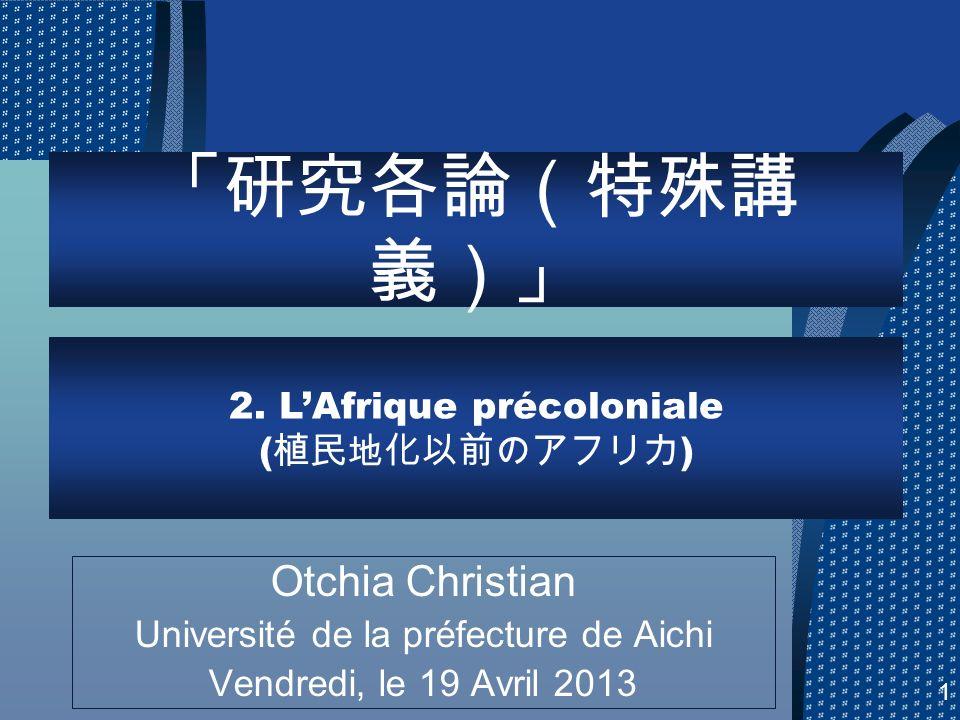 Otchia Christian Université de la préfecture de Aichi Vendredi, le 19 Avril 2013 2. LAfrique précoloniale ( ) 1