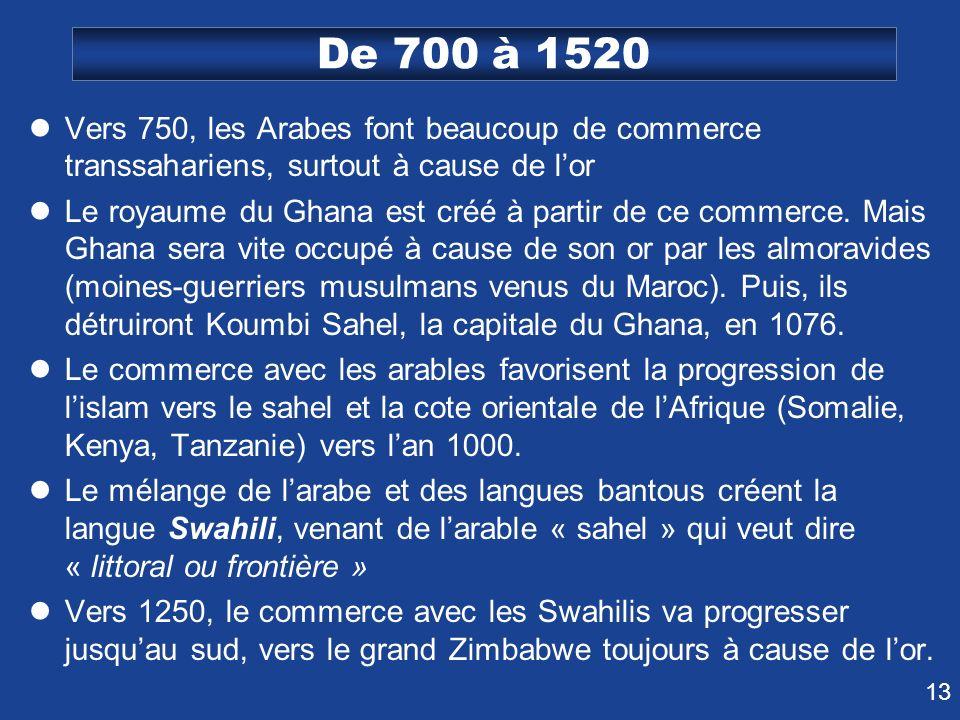 13 De 700 à 1520 Vers 750, les Arabes font beaucoup de commerce transsahariens, surtout à cause de lor Le royaume du Ghana est créé à partir de ce com