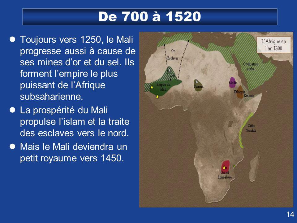 14 De 700 à 1520 Toujours vers 1250, le Mali progresse aussi à cause de ses mines dor et du sel. Ils forment lempire le plus puissant de lAfrique subs