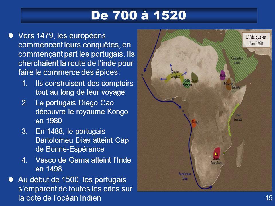 15 De 700 à 1520 Vers 1479, les européens commencent leurs conquêtes, en commençant part les portugais. Ils cherchaient la route de linde pour faire l