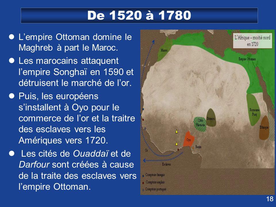 18 De 1520 à 1780 Lempire Ottoman domine le Maghreb à part le Maroc. Les marocains attaquent lempire Songhaï en 1590 et détruisent le marché de lor. P